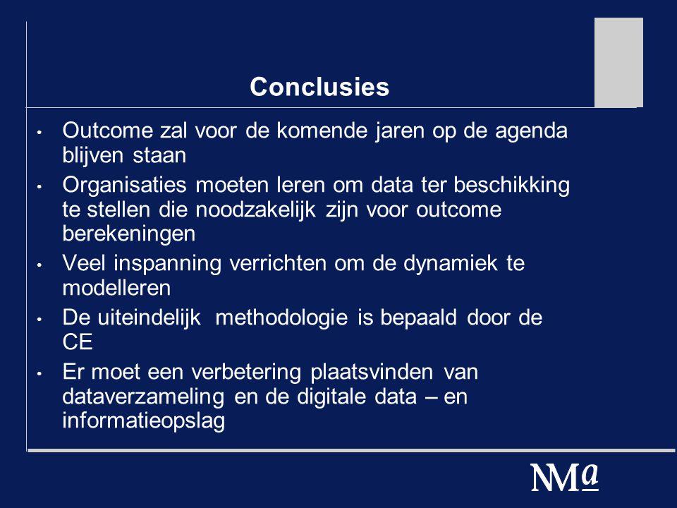 Conclusies Outcome zal voor de komende jaren op de agenda blijven staan Organisaties moeten leren om data ter beschikking te stellen die noodzakelijk zijn voor outcome berekeningen Veel inspanning verrichten om de dynamiek te modelleren De uiteindelijk methodologie is bepaald door de CE Er moet een verbetering plaatsvinden van dataverzameling en de digitale data – en informatieopslag