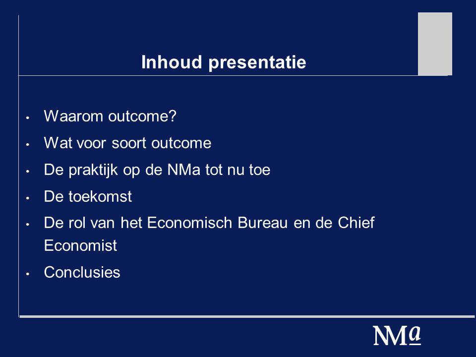Inhoud presentatie Waarom outcome? Wat voor soort outcome De praktijk op de NMa tot nu toe De toekomst De rol van het Economisch Bureau en de Chief Ec