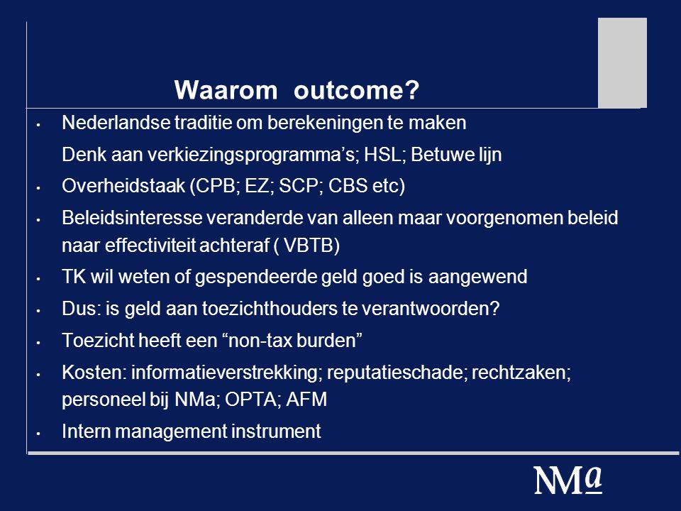 Waarom outcome? Nederlandse traditie om berekeningen te maken Denk aan verkiezingsprogramma's; HSL; Betuwe lijn Overheidstaak (CPB; EZ; SCP; CBS etc)