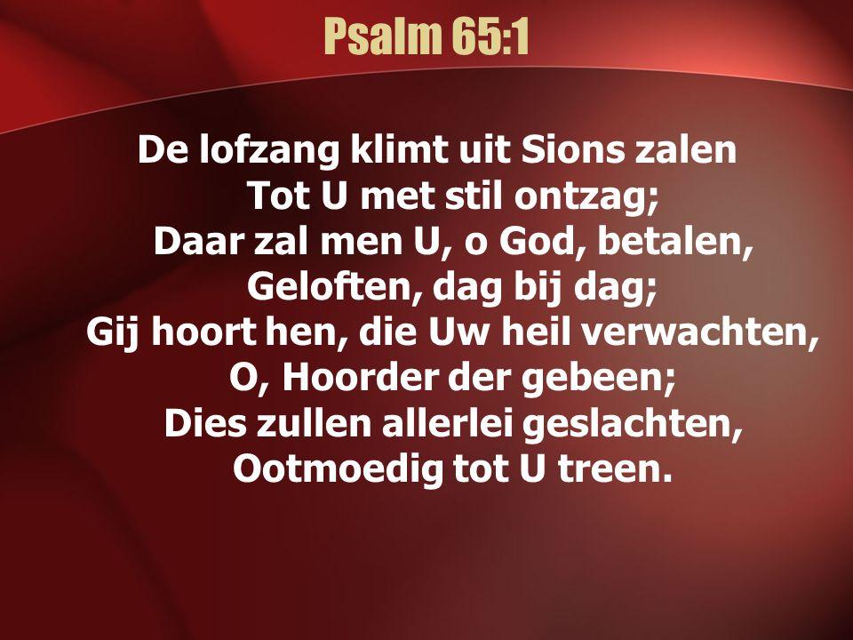 Psalm 65:1 De lofzang klimt uit Sions zalen Tot U met stil ontzag; Daar zal men U, o God, betalen, Geloften, dag bij dag; Gij hoort hen, die Uw heil verwachten, O, Hoorder der gebeen; Dies zullen allerlei geslachten, Ootmoedig tot U treen.