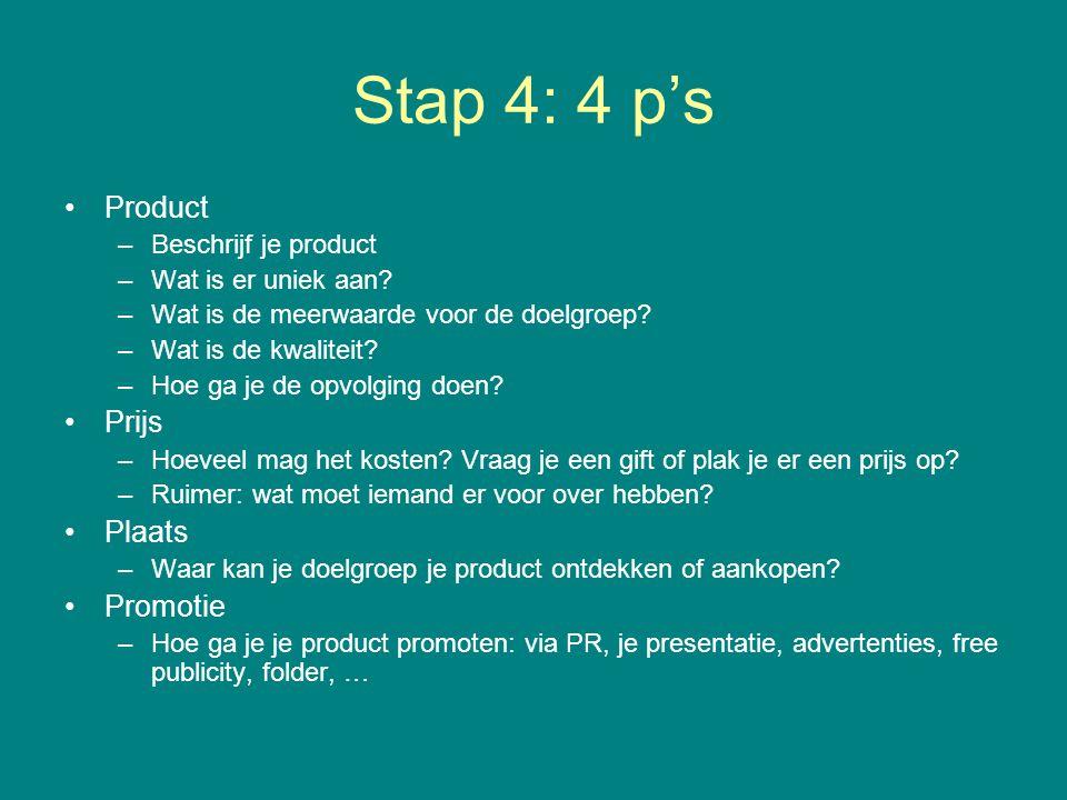 Stap 4: 4 p's Product –Beschrijf je product –Wat is er uniek aan? –Wat is de meerwaarde voor de doelgroep? –Wat is de kwaliteit? –Hoe ga je de opvolgi