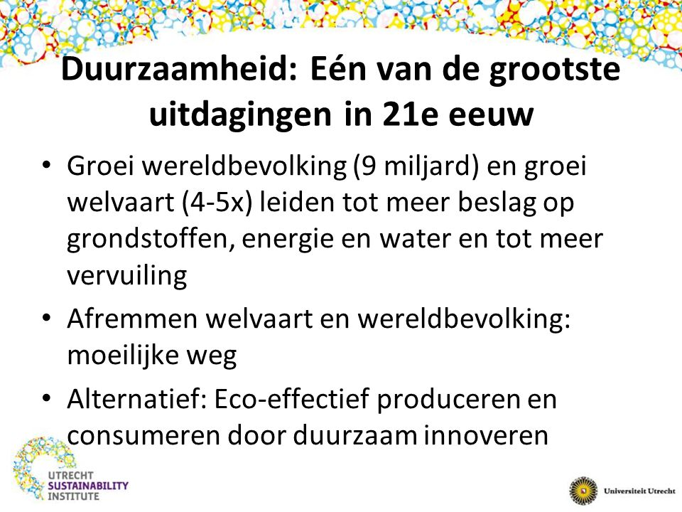 Duurzaamheid: Eén van de grootste uitdagingen in 21e eeuw Groei wereldbevolking (9 miljard) en groei welvaart (4-5x) leiden tot meer beslag op grondstoffen, energie en water en tot meer vervuiling Afremmen welvaart en wereldbevolking: moeilijke weg Alternatief: Eco-effectief produceren en consumeren door duurzaam innoveren