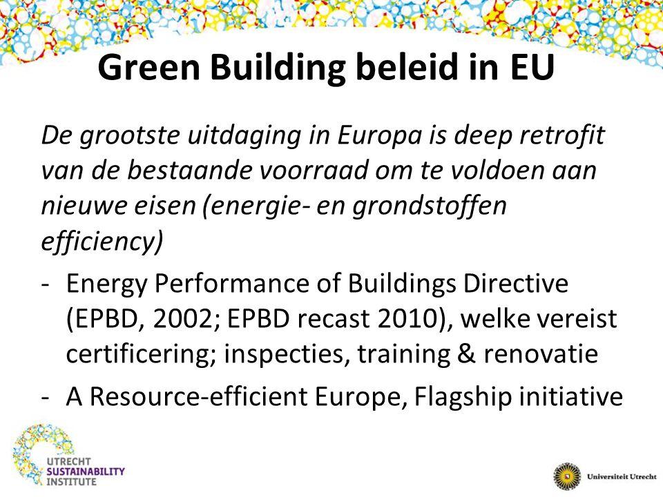 Green Building beleid in EU De grootste uitdaging in Europa is deep retrofit van de bestaande voorraad om te voldoen aan nieuwe eisen (energie- en grondstoffen efficiency) -Energy Performance of Buildings Directive (EPBD, 2002; EPBD recast 2010), welke vereist certificering; inspecties, training & renovatie -A Resource-efficient Europe, Flagship initiative