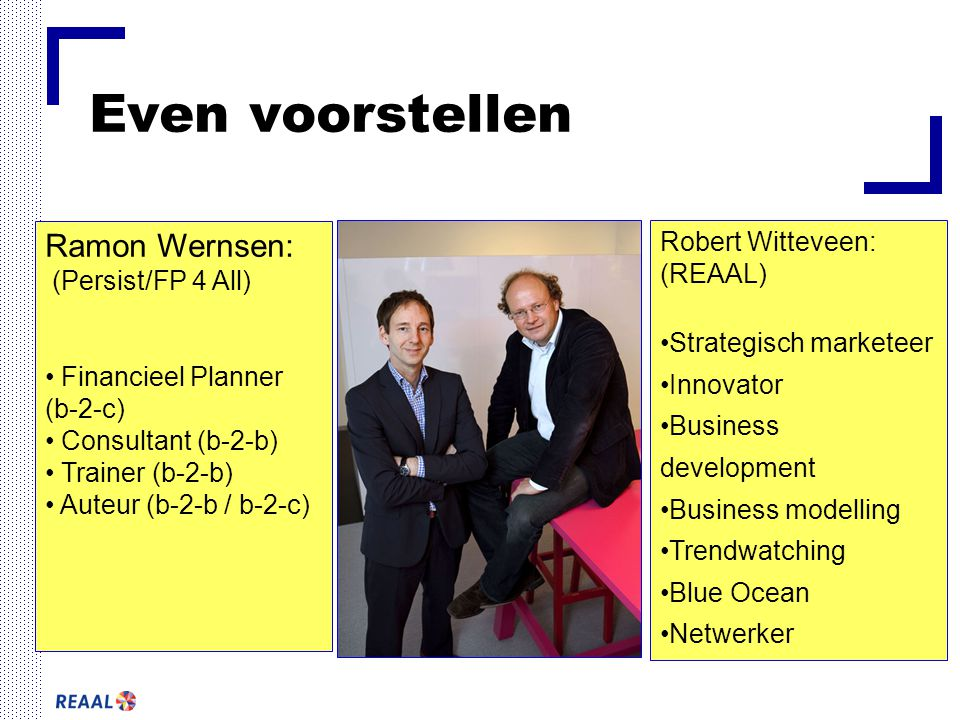 Even voorstellen Robert Witteveen: (REAAL) Strategisch marketeer Innovator Business development Business modelling Trendwatching Blue Ocean Netwerker