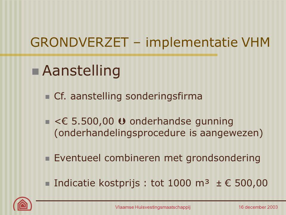 Vlaamse Huisvestingsmaatschappij 16 december 2003 GRONDVERZET – implementatie VHM Aanstelling Cf. aanstelling sonderingsfirma <€ 5.500,00  onderhands