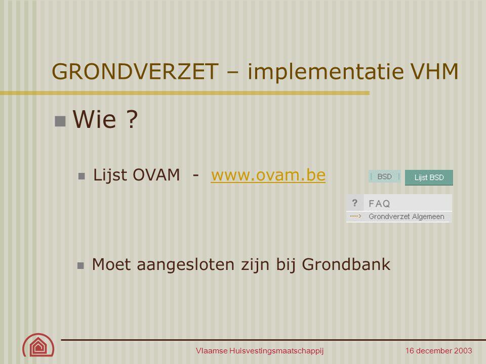 Vlaamse Huisvestingsmaatschappij 16 december 2003 GRONDVERZET – implementatie VHM Wie ? Lijst OVAM - www.ovam.bewww.ovam.be Moet aangesloten zijn bij