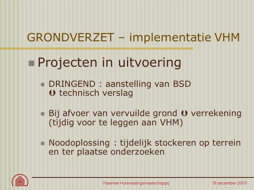 Vlaamse Huisvestingsmaatschappij 16 december 2003 GRONDVERZET – implementatie VHM Projecten in uitvoering DRINGEND : aanstelling van BSD  technisch v