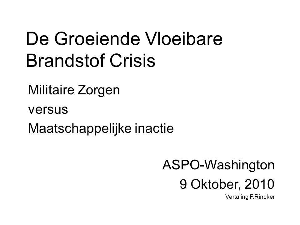 De Groeiende Vloeibare Brandstof Crisis Militaire Zorgen versus Maatschappelijke inactie ASPO-Washington 9 Oktober, 2010 Vertaling F.Rincker