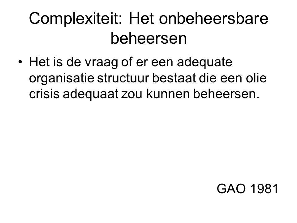 Complexiteit: Het onbeheersbare beheersen Het is de vraag of er een adequate organisatie structuur bestaat die een olie crisis adequaat zou kunnen beheersen.
