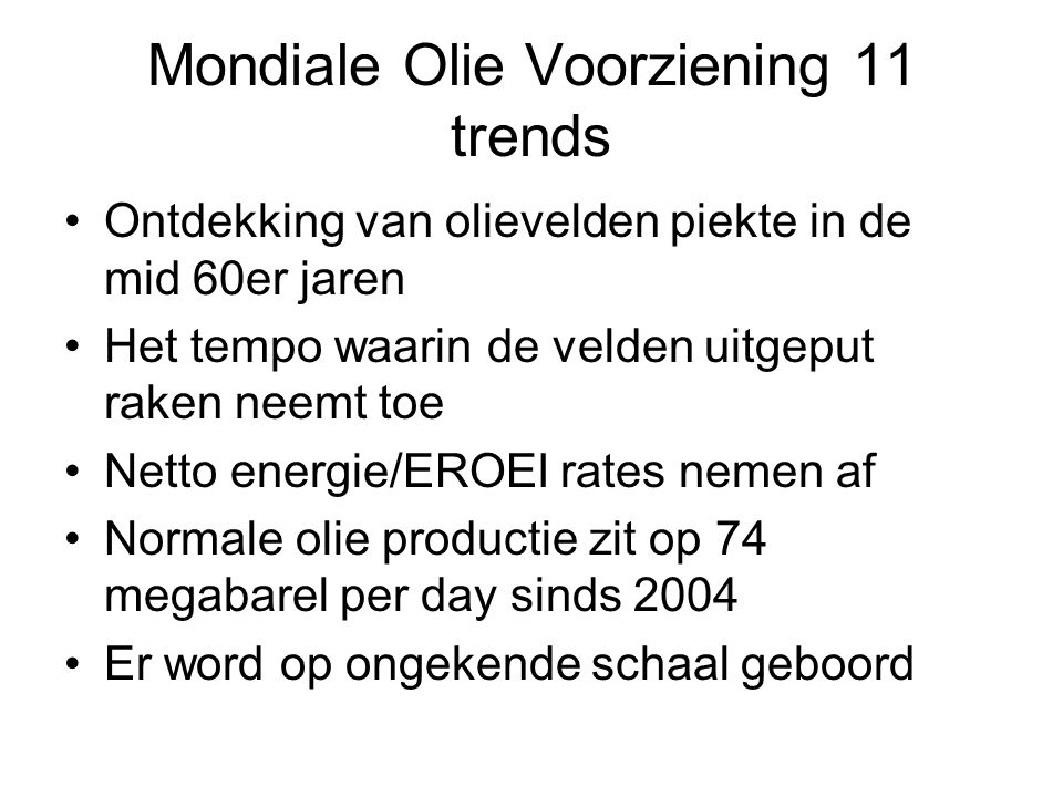 Mondiale Olie Voorziening 11 trends Ontdekking van olievelden piekte in de mid 60er jaren Het tempo waarin de velden uitgeput raken neemt toe Netto energie/EROEI rates nemen af Normale olie productie zit op 74 megabarel per day sinds 2004 Er word op ongekende schaal geboord