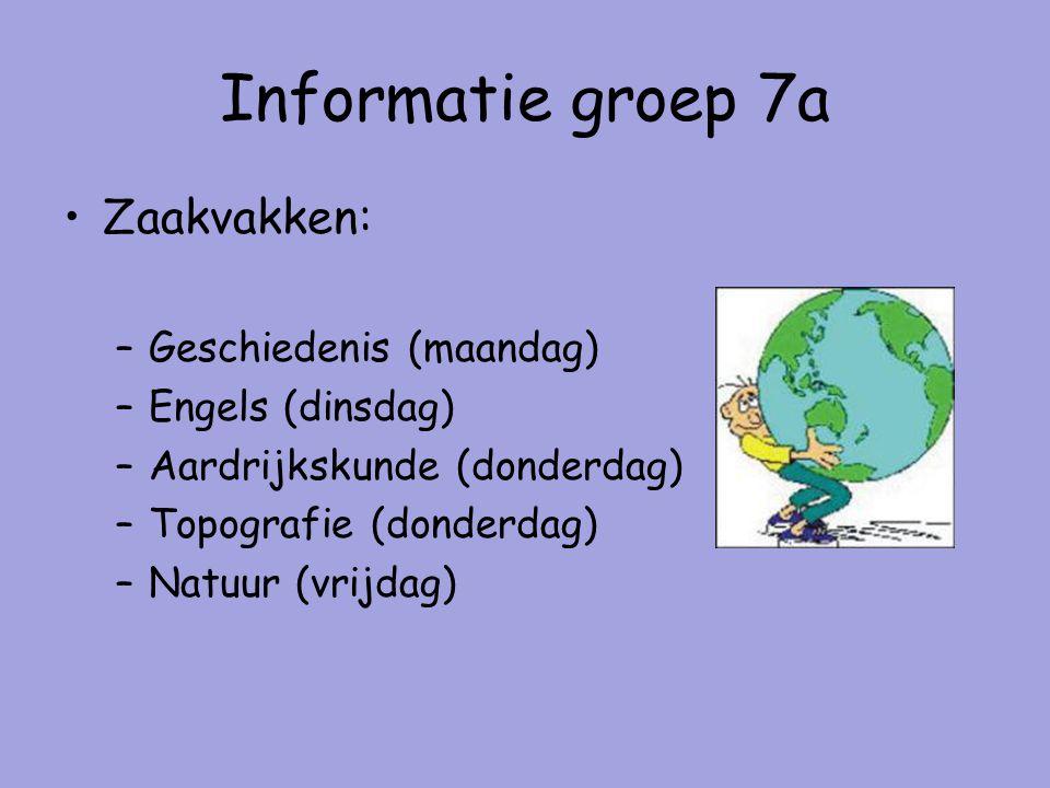 Informatie groep 7a Zaakvakken: –Geschiedenis (maandag) –Engels (dinsdag) –Aardrijkskunde (donderdag) –Topografie (donderdag) –Natuur (vrijdag)