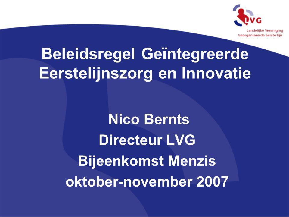 Beleidsregel Geïntegreerde Eerstelijnszorg en Innovatie Nico Bernts Directeur LVG Bijeenkomst Menzis oktober-november 2007