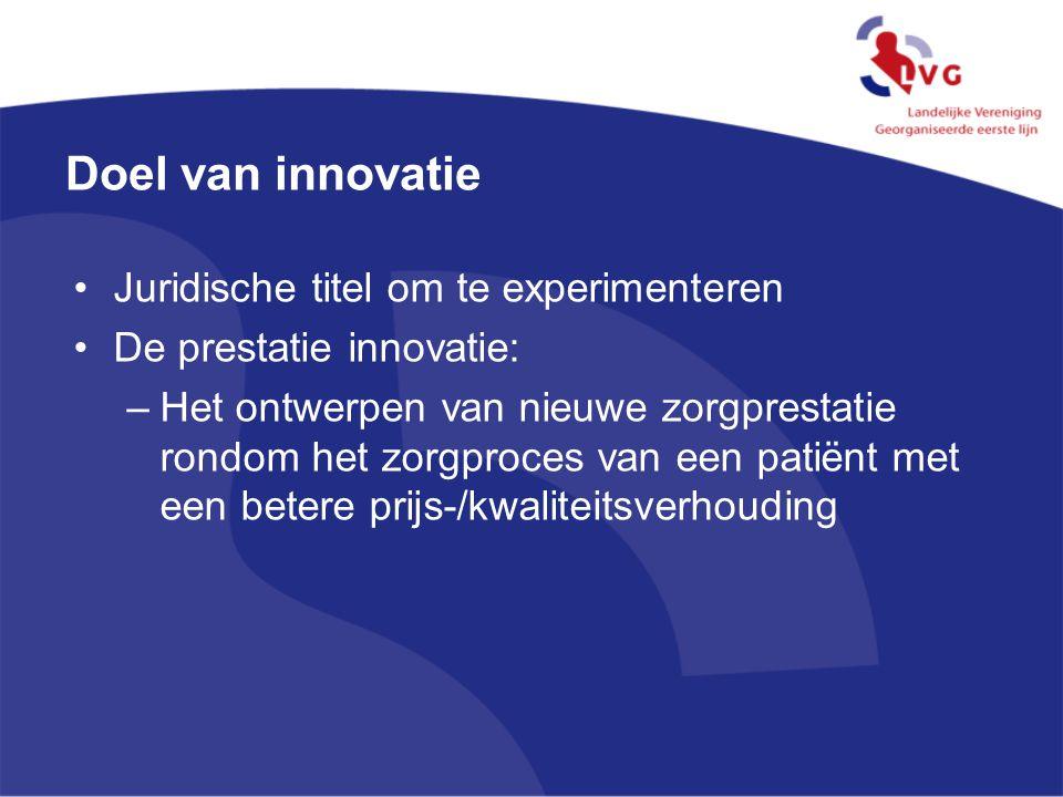Doel van innovatie Juridische titel om te experimenteren De prestatie innovatie: –Het ontwerpen van nieuwe zorgprestatie rondom het zorgproces van een