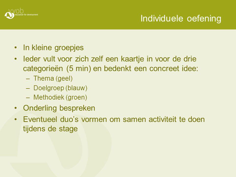 Individuele oefening In kleine groepjes Ieder vult voor zich zelf een kaartje in voor de drie categorieën (5 min) en bedenkt een concreet idee: –Thema (geel) –Doelgroep (blauw) –Methodiek (groen) Onderling bespreken Eventueel duo's vormen om samen activiteit te doen tijdens de stage