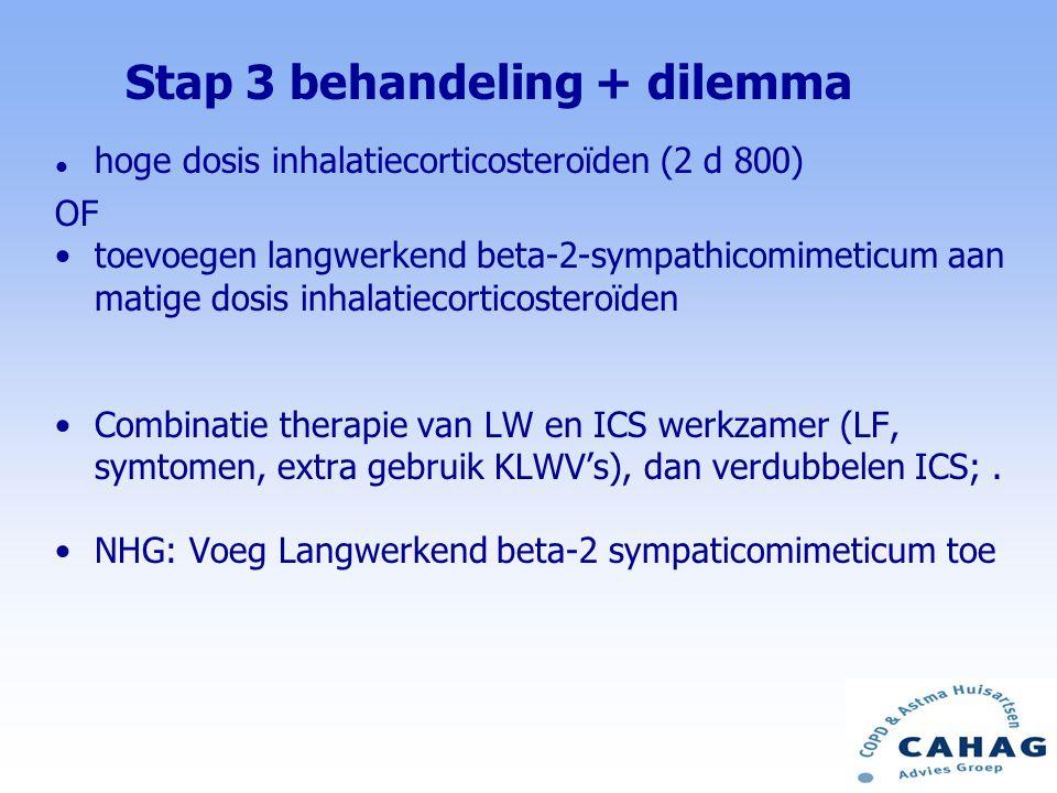l hoge dosis inhalatiecorticosteroïden (2 d 800) OF toevoegen langwerkend beta-2-sympathicomimeticum aan matige dosis inhalatiecorticosteroïden Combinatie therapie van LW en ICS werkzamer (LF, symtomen, extra gebruik KLWV's), dan verdubbelen ICS;.