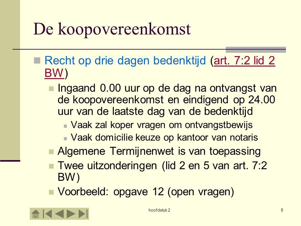 hoofdstuk 28 De koopovereenkomst Recht op drie dagen bedenktijd (art. 7:2 lid 2 BW)art. 7:2 lid 2 BW Ingaand 0.00 uur op de dag na ontvangst van de ko