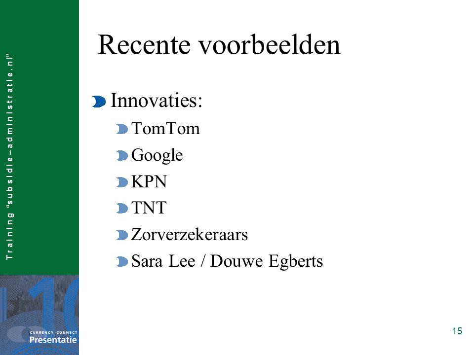 """T r a I n I n g """"s u b s I d I e – a d m I n I s t r a t I e. n l"""" 15 Recente voorbeelden Innovaties: TomTom Google KPN TNT Zorverzekeraars Sara Lee /"""