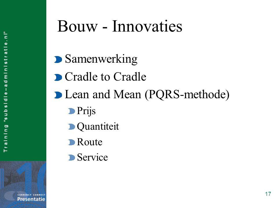 "T r a I n I n g ""s u b s I d I e – a d m I n I s t r a t I e. n l"" 17 Bouw - Innovaties Samenwerking Cradle to Cradle Lean and Mean (PQRS-methode) Pri"