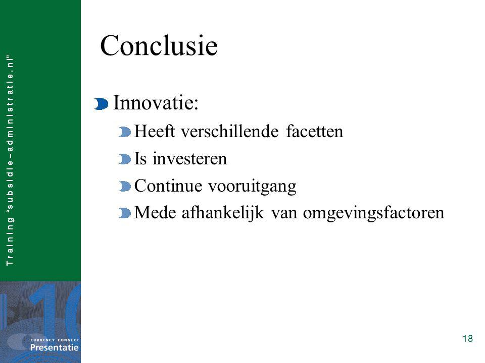 """T r a I n I n g """"s u b s I d I e – a d m I n I s t r a t I e. n l"""" 18 Conclusie Innovatie: Heeft verschillende facetten Is investeren Continue vooruit"""