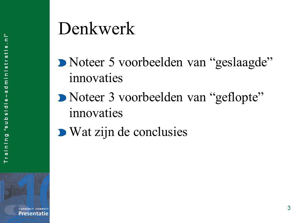 """T r a I n I n g """"s u b s I d I e – a d m I n I s t r a t I e. n l"""" 3 Denkwerk Noteer 5 voorbeelden van """"geslaagde"""" innovaties Noteer 3 voorbeelden van"""