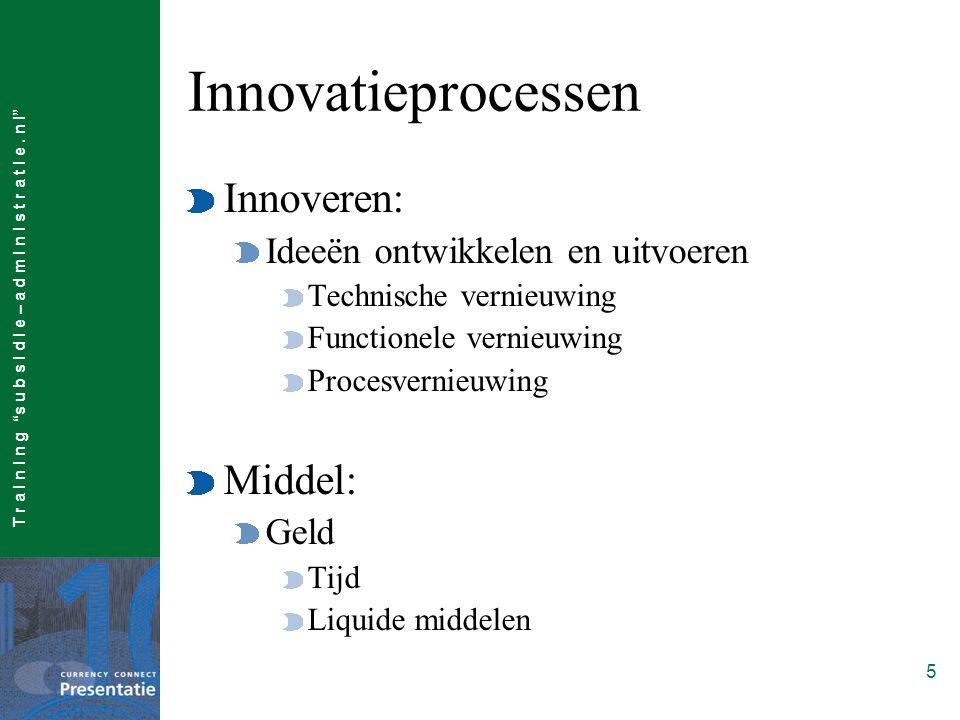 """T r a I n I n g """"s u b s I d I e – a d m I n I s t r a t I e. n l"""" 5 Innovatieprocessen Innoveren: Ideeën ontwikkelen en uitvoeren Technische vernieuw"""