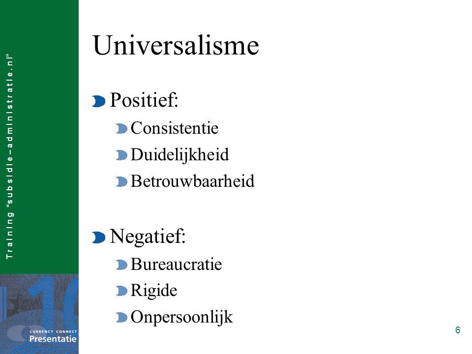 """T r a I n I n g """"s u b s I d I e – a d m I n I s t r a t I e. n l"""" 6 Universalisme Positief: Consistentie Duidelijkheid Betrouwbaarheid Negatief: Bure"""