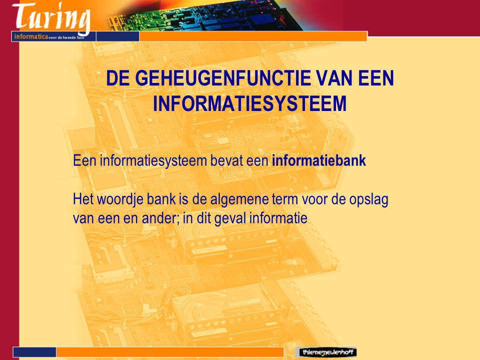 DE GEHEUGENFUNCTIE VAN EEN INFORMATIESYSTEEM Een informatiesysteem bevat een informatiebank Het woordje bank is de algemene term voor de opslag van ee