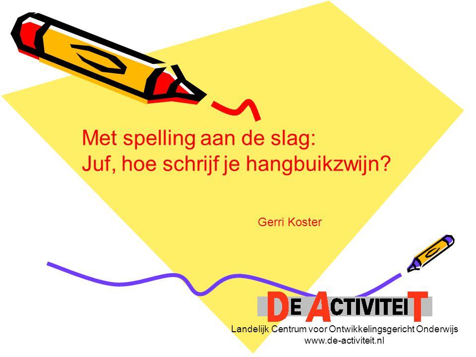 Landelijk Centrum voor Ontwikkelingsgericht Onderwijs www.de-activiteit.nl Met spelling aan de slag: Juf, hoe schrijf je hangbuikzwijn? Gerri Koster