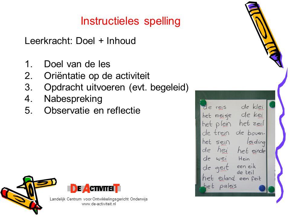 Instructieles spelling Leerkracht: Doel + Inhoud 1.Doel van de les 2.Oriëntatie op de activiteit 3.Opdracht uitvoeren (evt. begeleid) 4.Nabespreking 5