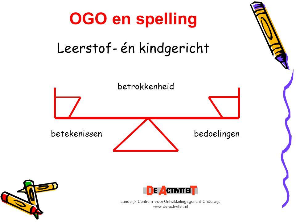 OGO en spelling Leerstof- én kindgericht betrokkenheid betekenissen bedoelingen Landelijk Centrum voor Ontwikkelingsgericht Onderwijs www.de-activitei