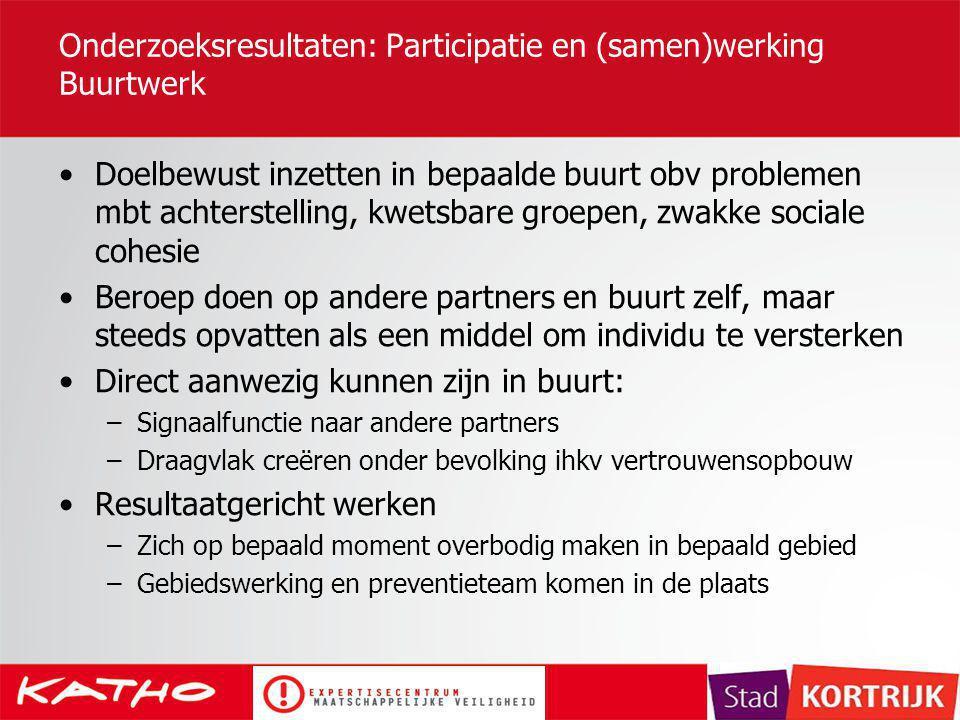 Onderzoeksresultaten: Participatie en (samen)werking Buurtwerk Doelbewust inzetten in bepaalde buurt obv problemen mbt achterstelling, kwetsbare groep