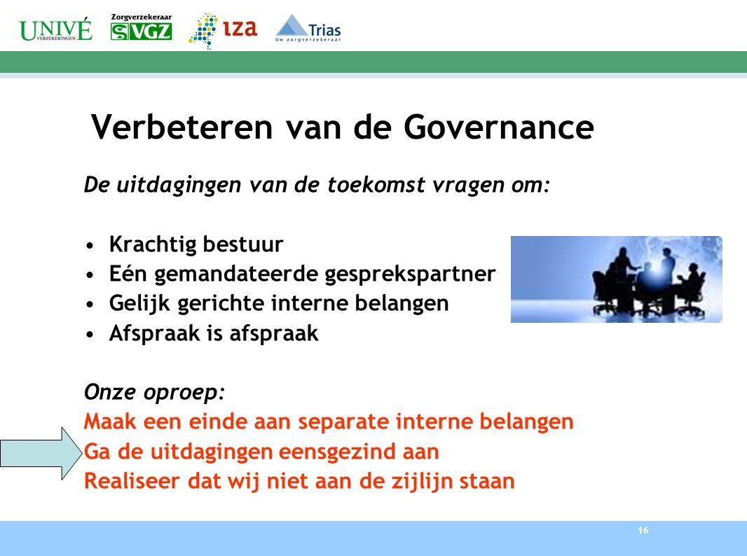 16 Verbeteren van de Governance De uitdagingen van de toekomst vragen om: Krachtig bestuur Eén gemandateerde gesprekspartner Gelijk gerichte interne b