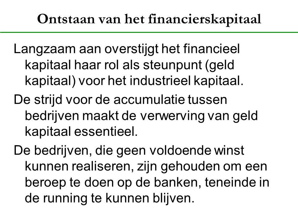 Ontstaan van het financierskapitaal Langzaam aan overstijgt het financieel kapitaal haar rol als steunpunt (geld kapitaal) voor het industrieel kapita