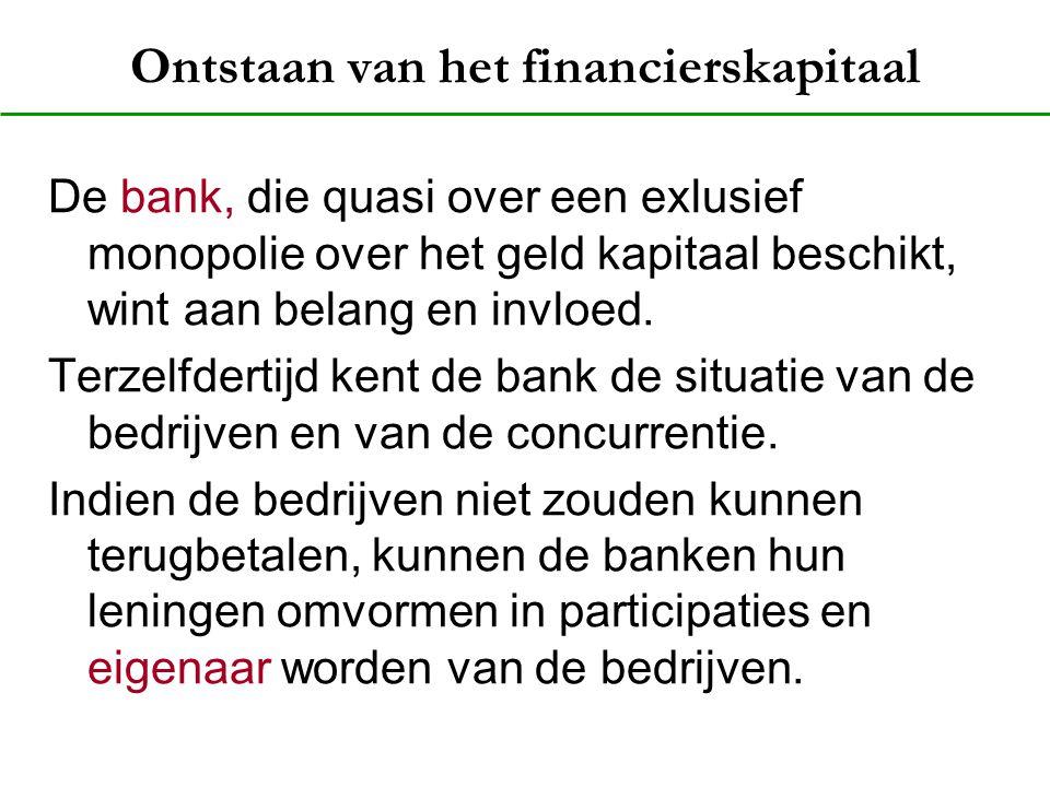 Ontstaan van het financierskapitaal De bank, die quasi over een exlusief monopolie over het geld kapitaal beschikt, wint aan belang en invloed. Terzel