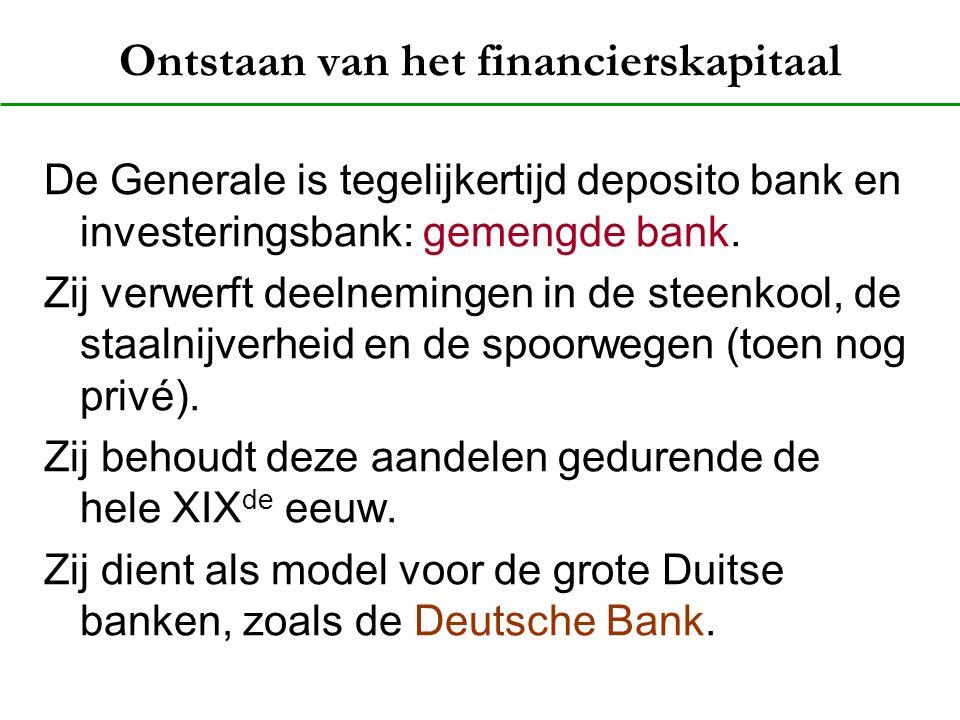Ontstaan van het financierskapitaal De Generale is tegelijkertijd deposito bank en investeringsbank: gemengde bank. Zij verwerft deelnemingen in de st