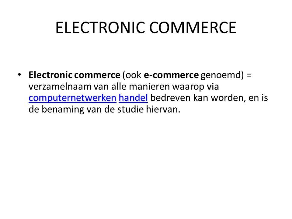 via computernetwerken handel Electronic commerce (ook e-commerce genoemd) = verzamelnaam van alle manieren waarop via computernetwerken handel bedreve