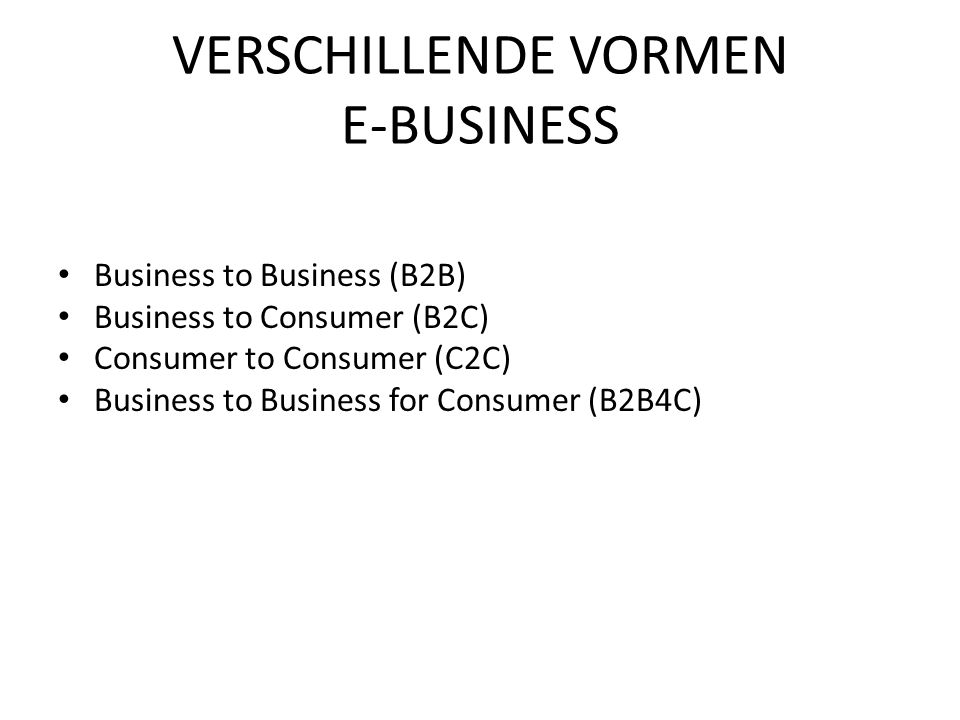 Business to Business (B2B) Business to Consumer (B2C) Consumer to Consumer (C2C) Business to Business for Consumer (B2B4C) VERSCHILLENDE VORMEN E-BUSI