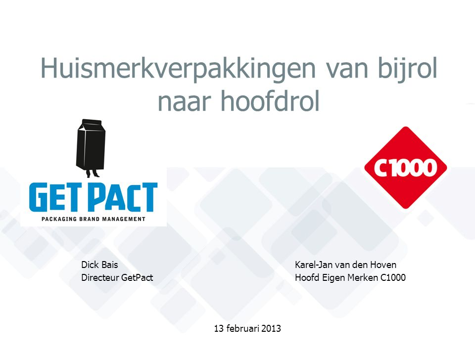 Huismerkverpakkingen van bijrol naar hoofdrol Dick Bais Karel-Jan van den Hoven Directeur GetPactHoofd Eigen Merken C1000 13 februari 2013