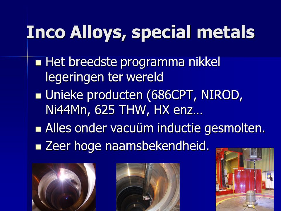 Inco Alloys, special metals Het breedste programma nikkel legeringen ter wereld Het breedste programma nikkel legeringen ter wereld Unieke producten (686CPT, NIROD, Ni44Mn, 625 THW, HX enz… Unieke producten (686CPT, NIROD, Ni44Mn, 625 THW, HX enz… Alles onder vacuüm inductie gesmolten.