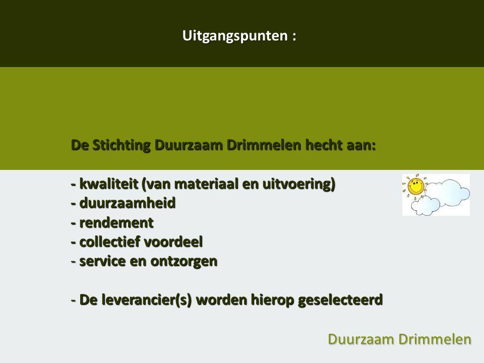 Duurzaam Drimmelen Uitgangspunten : De Stichting Duurzaam Drimmelen hecht aan: - kwaliteit (van materiaal en uitvoering) - duurzaamheid - rendement -