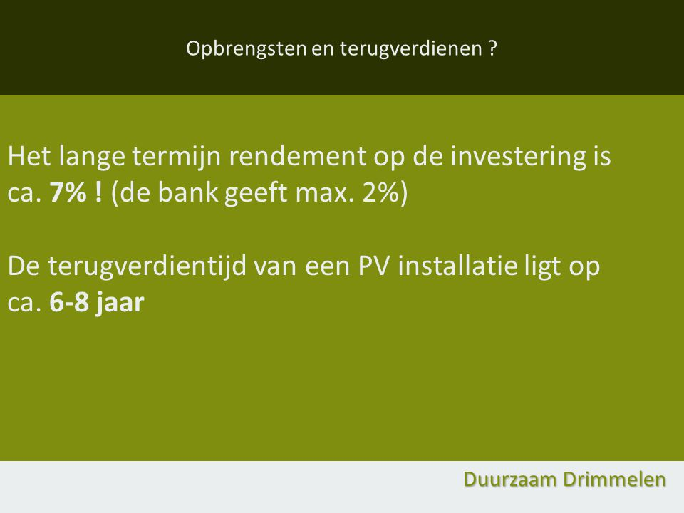 Opbrengsten en terugverdienen ? Het lange termijn rendement op de investering is ca. 7% ! (de bank geeft max. 2%) De terugverdientijd van een PV insta