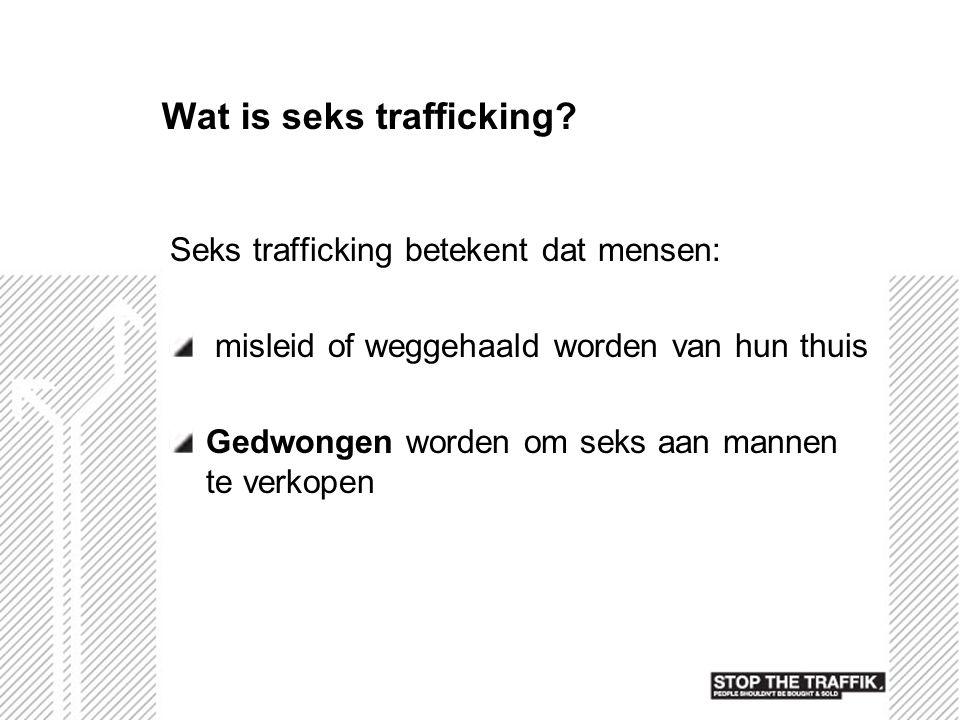 Wat is seks trafficking? Seks trafficking betekent dat mensen: misleid of weggehaald worden van hun thuis Gedwongen worden om seks aan mannen te verko