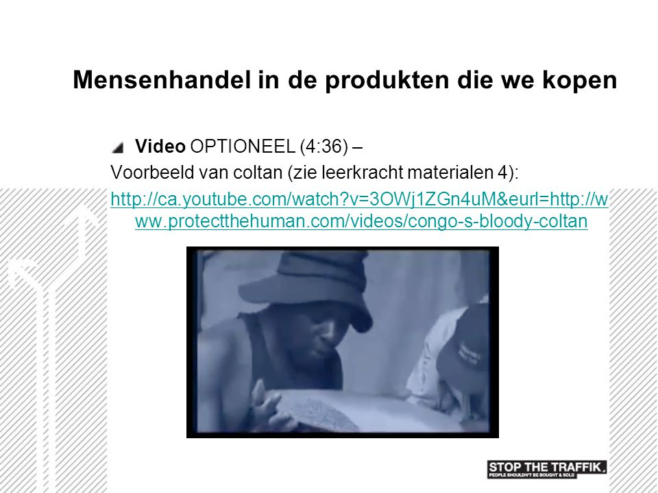 Mensenhandel in de produkten die we kopen Video OPTIONEEL (4:36) – Voorbeeld van coltan (zie leerkracht materialen 4): http://ca.youtube.com/watch?v=3