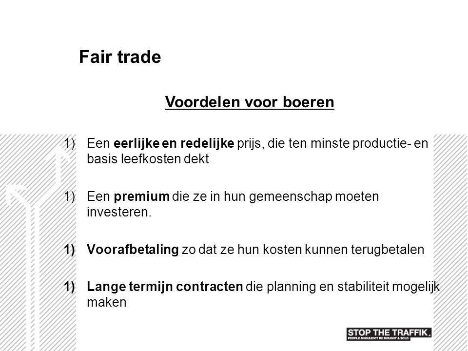 Fair trade 1)Een eerlijke en redelijke prijs, die ten minste productie- en basis leefkosten dekt 1)Een premium die ze in hun gemeenschap moeten invest