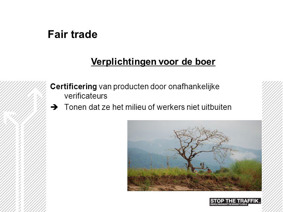 Fair trade Certificering van producten door onafhankelijke verificateurs  Tonen dat ze het milieu of werkers niet uitbuiten Verplichtingen voor de bo