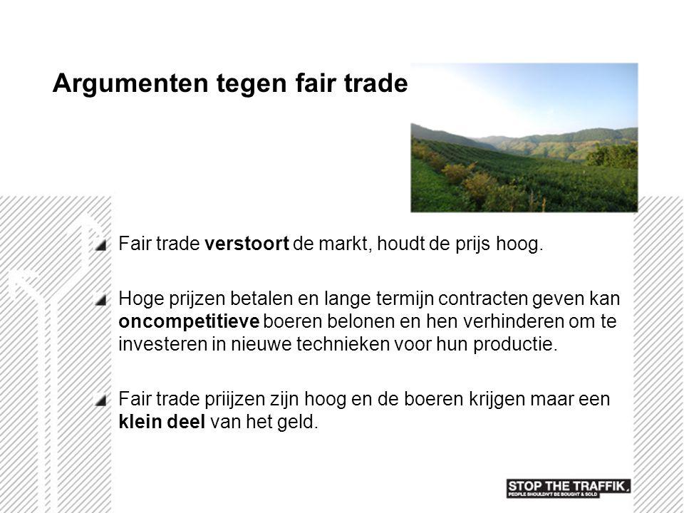 Argumenten tegen fair trade Fair trade verstoort de markt, houdt de prijs hoog. Hoge prijzen betalen en lange termijn contracten geven kan oncompetiti