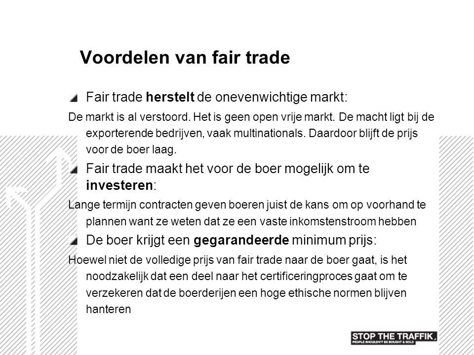 Voordelen van fair trade Fair trade herstelt de onevenwichtige markt: De markt is al verstoord. Het is geen open vrije markt. De macht ligt bij de exp