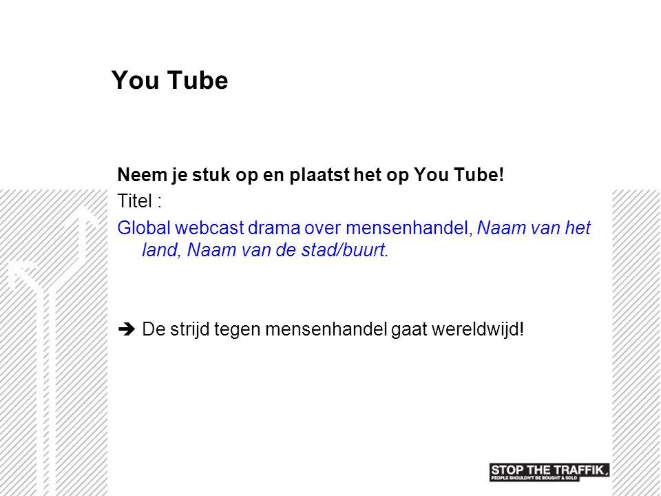 You Tube Neem je stuk op en plaatst het op You Tube! Titel : Global webcast drama over mensenhandel, Naam van het land, Naam van de stad/buurt.  De s