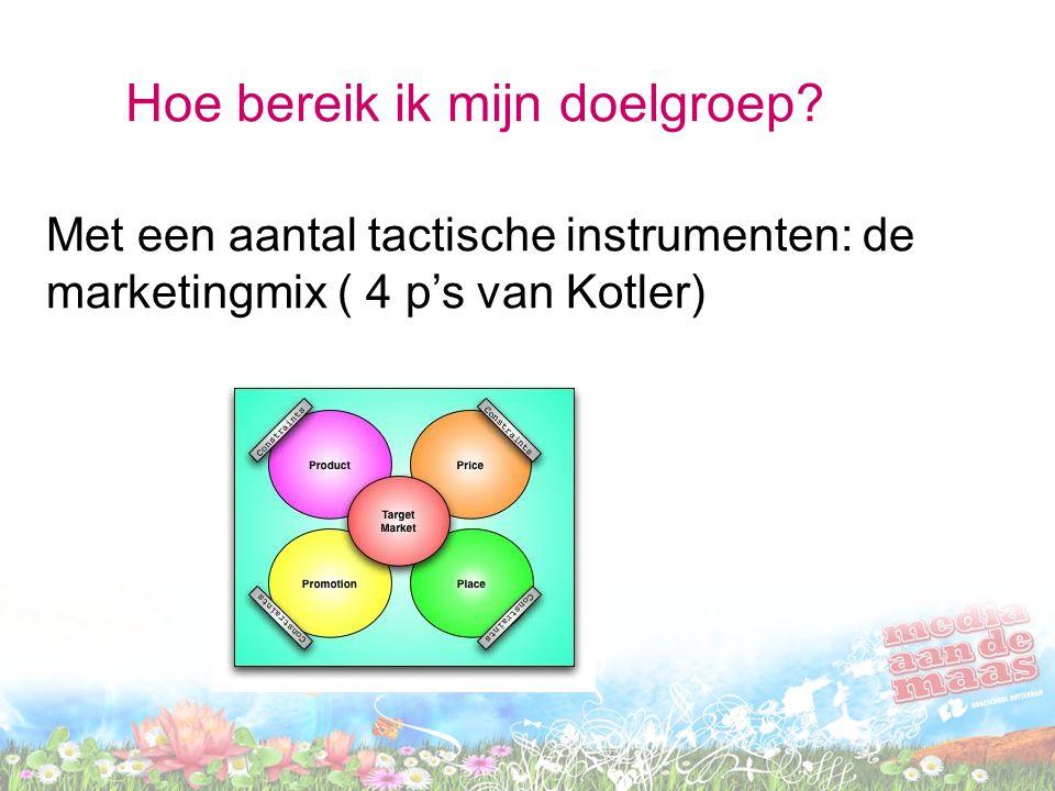 Hoe bereik ik mijn doelgroep? Met een aantal tactische instrumenten: de marketingmix ( 4 p's van Kotler)