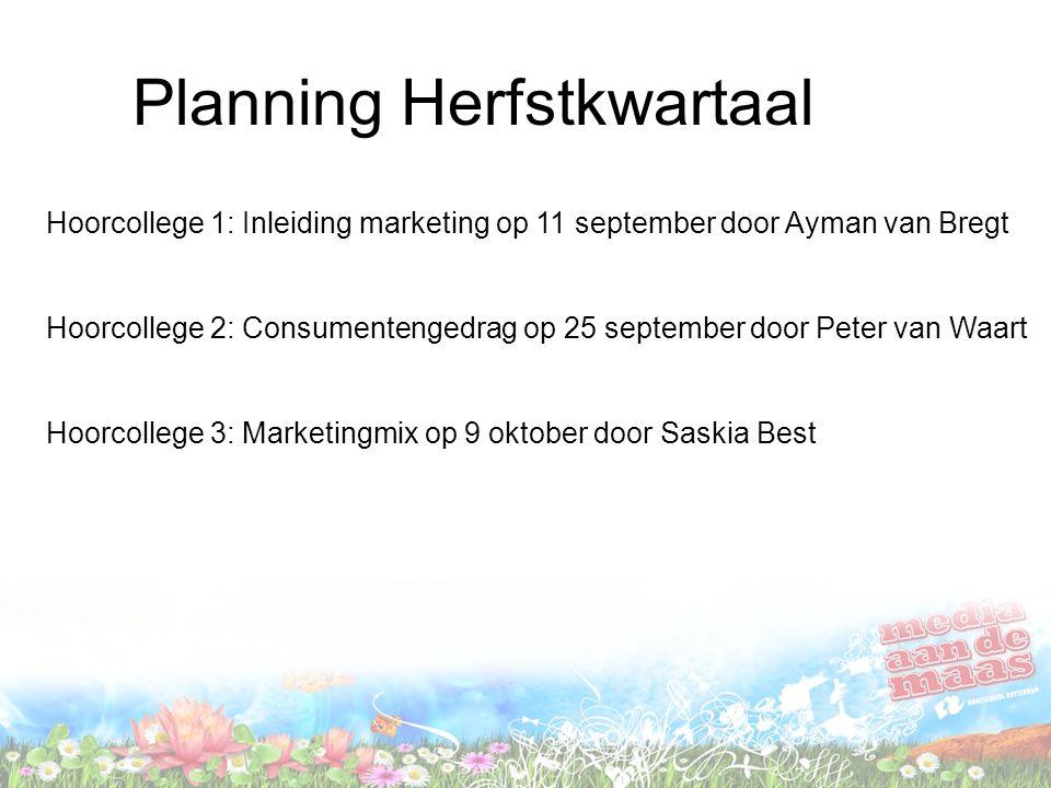 Planning Herfstkwartaal Hoorcollege 1: Inleiding marketing op 11 september door Ayman van Bregt Hoorcollege 2: Consumentengedrag op 25 september door